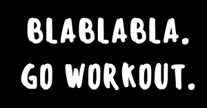 BlaBlaBla (Excuses to not workout) - Go Workout. - The ABS Gym - Personal Training Dublin
